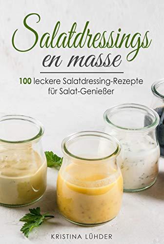Salatdressings en masse: 100 leckere Salatdressing-Rezepte für Salat-Genießer