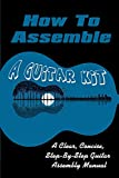 How To Assemble A Guitar Kit: A Clear, Concise, Step-By-Step Guitar Assembly Manual: Guitar Diy Kits