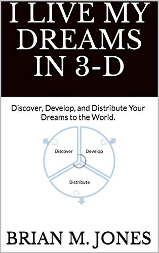 I Live My Dreams In 3-D: Discover, Develop, and Distribute Your Dreams to the World. (English Edition)