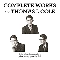 Complete Works of Thomas L Cole: A Life of Love Beside My Love a Love Journey Guided by God