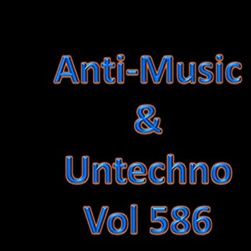 Anti-Music & Untechno Vol 586 (Strange Electronic Experiments blending Darkwave, Industrial, Chaos, Ambient, Classical and Celtic Influences)