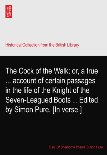 The Cock of the Walk; or, a true ... account of certain passages in the life of the Knight of the Seven-Leagued Boots ... Edited by Simon Pure. [In verse.]