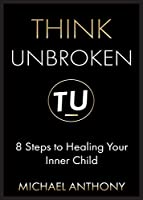Think Unbroken: 8 Steps to Healing Your Inner Child