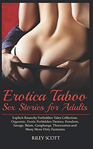 Erotica Taboo Sex Stories for Adults: Explicit Raunchy Forbidden Tales Collection. Orgasmic, Erotic Forbidden Desires, Femdom, Savage, Bdsm, Gangbangs, Threesomes and Many More Dirty Fantasies