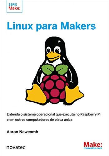Linux Para Makers: Entenda o Sistema Operacional que Executa no Raspberry Pi e em Outros Computadores de Placa única