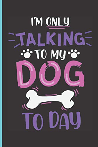 I'M ONLY TALKING TO MY DOG TODAY: Dog Lovers Gift Ideas | Perfect Novelty Notebook Journal To Own If You Are A Huge Dog Fan | Makes a Great Add On ... Birthdays, Christmas Or Any Special Occasions