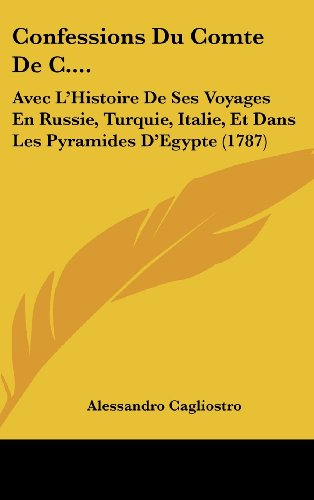 Confessions Du Comte de C....: Avec L'Histoire de Ses Voyages En Russie, Turquie, Italie, Et Dans Les Pyramides D'Egypte (1787)