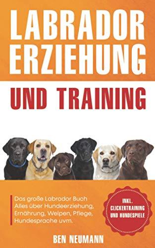 Labrador Erziehung und Training: Das große Labrador Buch - Alles über Hundeerziehung, Ernährung, Welpen, Pflege, Hundesprache uvm. - inkl. Clickertraining und Hundespiele