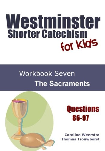 Westminster Shorter Catechism for Kids: Workbook Seven (Questions 86-97): The Sacraments (Volume 7)
