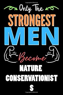 Only The Strongest Man Become NATURE CONSERVATIONISTS - Funny NATURE CONSERVATIONISTS Notebook & Journal For Fathers Day &...