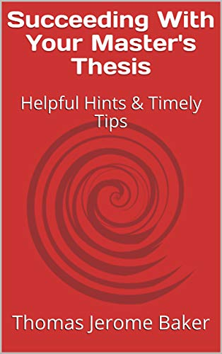 Succeeding With Your Master's Thesis: Helpful Hints & Timely Tips de [Thomas Jerome Baker]