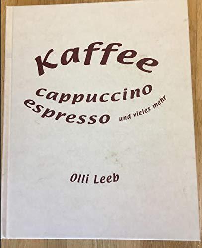 Kaffee, Cappuccino, Espresso und vieles mehr: Alles rund um Kaffee - mit vielen Rezepten rund um die Kaffeebohnen (Olli Leebs Kochbücher)