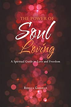 The Power of Soul Loving: A Spiritual Guide to  Love and Freedom by [Rebecca Gabrielle]