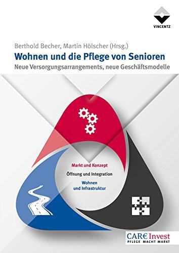 Wohnen und die Pflege von Senioren: Neue Versorgungsarrangements, neue Geschäftsmodelle (Care Invest)
