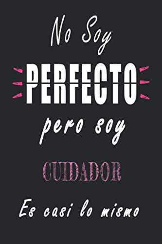 No Soy Perfecto Pero Soy Cuidador es casi lo mismo: Cuaderno personalizado Cuidador | Regalo de cumpleaños para la esposa, mamá, hermana, hija |120 páginas rayadas, formato 15 x 22 cm