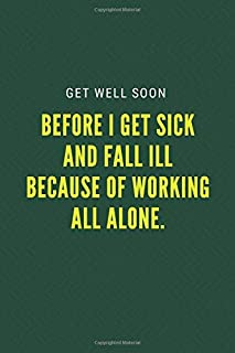 Get well soon before I get sick and fall ill because of working all alone.: Blank Lined Notebook Funny Get Well Wishes Say...