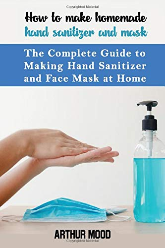 How to Make Homemade Hand Sanitizer and Mask: The Complete Guide to Making Hand Sanitizer and Face Masks at Home to Protect You from Viruses and Bacteria