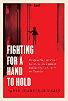 Fighting for a Hand to Hold: Confronting Medical Colonialism Against Indigenous Children in Canada (Mcgill-queen's Indigenous and Northern Studies)