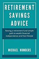 RETIREMENT SAVINGS ADVICE: Raising a retirement fund simple path to wealth financial independence and free lifestyle