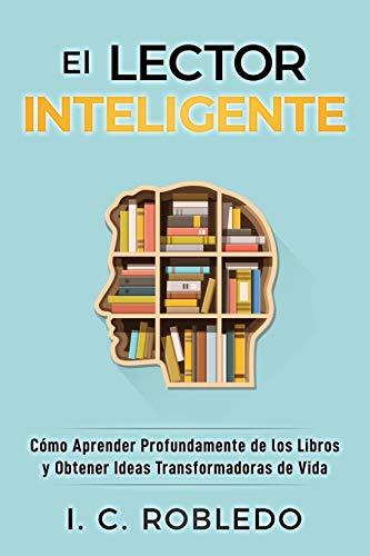 El Lector Inteligente: Cómo Aprender Profundamente de los Libros y Obtener Ideas Transformadoras de Vida: 11 (Domine su Mente, Transforme su Vida)
