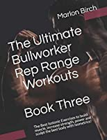 The Ultimate Bullworker Rep Range Workouts Book Three: The Best Isotonic Exercises to build muscle, increase strength, power and sculpt the best body with Isometrics! (Bullworker Power Series)