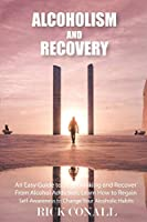 Alcoholism and Recovery: An Easy Guide to Stop Drinking and Recover from Alcohol Addiction, Learn How to Regain Self-Awareness to Change your Alcoholic Habits (Alcohol Addiction and Gambling)
