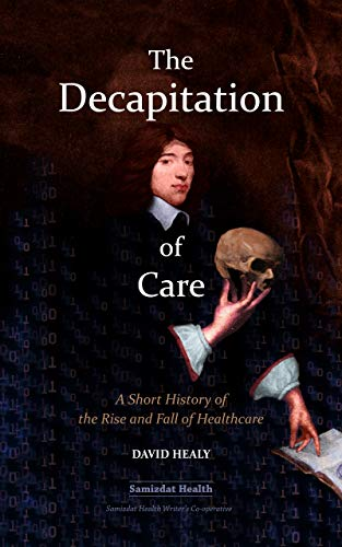 The Decapitation of Care: A Short History of the Rise and Fall of Healthcare (English Edition)