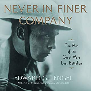Never in Finer Company     The Men of the Great War's Lost Battalion              Written by:                                                                                                                                 Edward G. Lengel                               Narrated by:                                                                                                                                 James Lurie                      Length: 10 hrs and 23 mins     Not rated yet     Overall 0.0