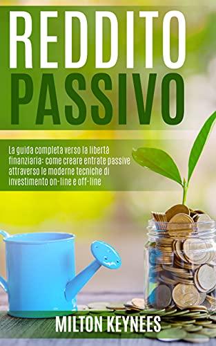 REDDITO PASSIVO: La guida completa verso la libertà finanziaria: come creare entrate passive attraverso le moderne tecniche di investimento on-line e off-line