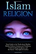 Islam Religion | Your Guide to the Truth about Muslim Beliefs, Culture, Customs, and Traditions, Understanding the Quran, and the Sunni / Shia Split & Conflict
