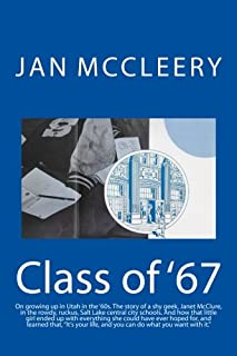 Class of '67: On growing up in Utah in the '60s. The memoirs of a shy geek in the rowdy, ruckus, Salt Lake central city schools. And the story of how ... life, and you can do what you want with it.""
