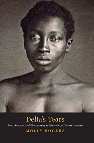 Delia's Tears: Race, Science, and Photography in Nineteenth-Century America