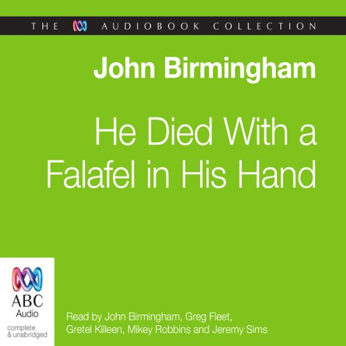 He Died with a Falafel in His Hand                   By:                                                                                                                                 John Birmingham                               Narrated by:                                                                                                                                 John Birmingham,                                                                                        Greg Fleet,                                                                                        Mikey Robins,                   and others                 Length: 1 hr and 49 mins     6 ratings     Overall 4.0