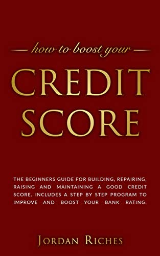 Credit Score: The beginners guide for building, repairing, raising and maintaining a good credit score. Includes a step by step program to improve and boost your bank rating.