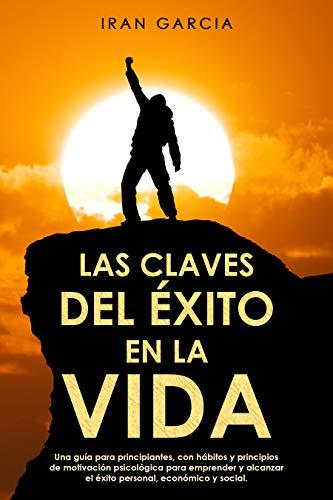 LAS CLAVES DEL ÉXITO EN LA VIDA: Una guía para principiantes, con hábitos y principios de motivación psicológica para emprender y alcanzar el éxito personal, económico y social.