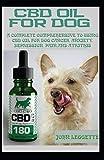 CBD OIL FOR DOG: A complete comprehensive guide to using cbd oil for dog cancer, anxiety, cancer, pain, depression and arthritis