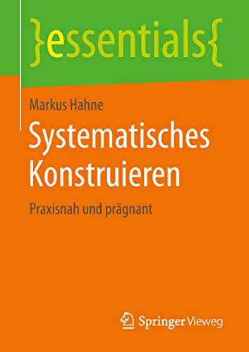 Systematisches Konstruieren: Praxisnah und prägnant (essentials)