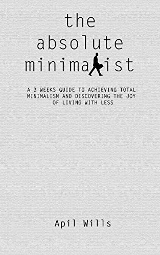 THE ABSOLUTE MINIMALIST: A 3 WEEKS GUIDE TO ACHIEVING TOTAL MINIMALISM AND DISCOVERING THE JOY OF LIVING WITH LESS