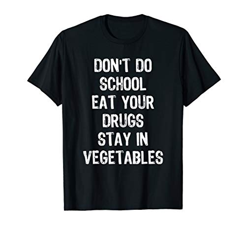 Don't Do School Eat Your Drugs Stay In Vegetables T-Shirt T-Shirt