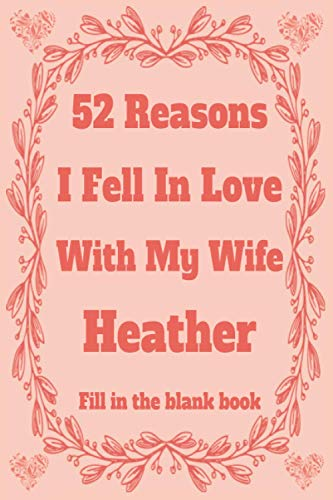 52 Reasons I Fell In Love With My Wife Heather: Personalized Fill in The Blank Book Gift For Couples