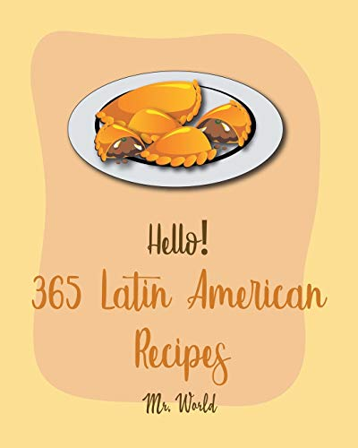 Hello! 365 Latin American Recipes: Best Latin American Cookbook Ever For...