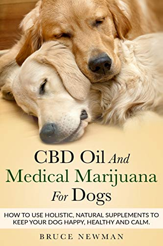 CBD Oil and Medical Marijuana for Dogs: How To Use Holistic Natural Supplements To Keep Your Dog Happy, Healthy and Calm