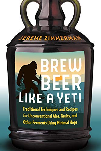 Brew Beer Like a Yeti: Traditional Techniques and Recipes for Unconventional Ales, Gruits, and Other Ferments Using Minimal Hops (English Edition)