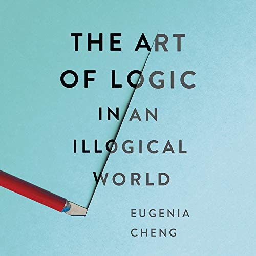 The Art of Logic in an Illogical World Audiobook By Eugenia Cheng cover art