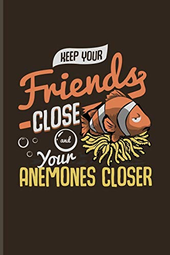 Keep Your Friends Close And Your Anemones Closer: Funny Fish Puns Journal For Corals, Clownfish, Red Anemones & Aquarium Soil Fans - 6x9 - 100 Blank Lined Pages