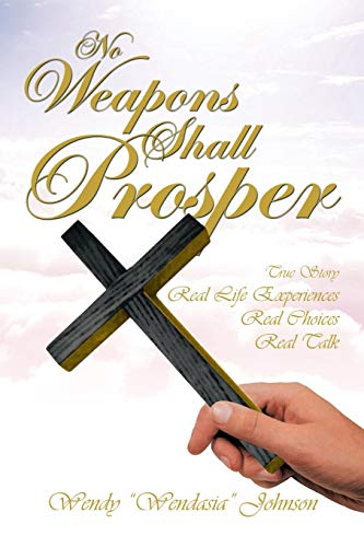 No Weapons Shall Prosper: True Story Real Life Experiences Real Choices Real Talk