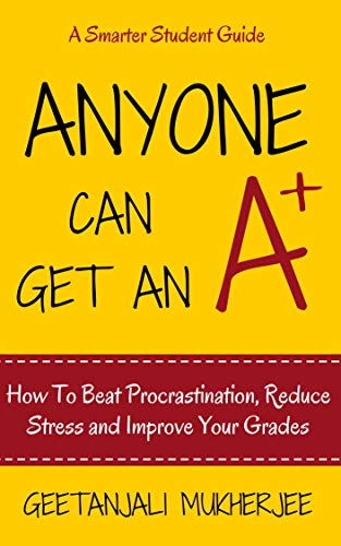 Anyone Can Get An A+: How To Beat Procrastination, Reduce Stress and Improve Your Grades (The Smarter Student Book 1)