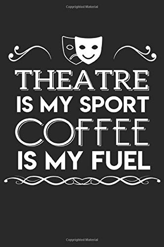 Theatre is my sport Coffee is my fuel: Funny Theater Lover Notebook Drama Journal I 6x9 I Lined I 120 Pages
