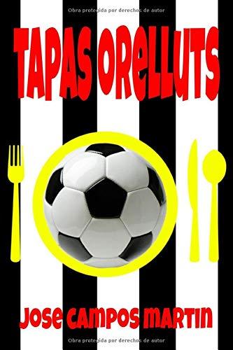 Tapas Orelluts: Cocina Valenciana. C.D. Castellón. Tapas pinchos y tostas. Cocina en casa como un chef. Comidas deliciosas y rápidas. Manual del aprendiz cocina .