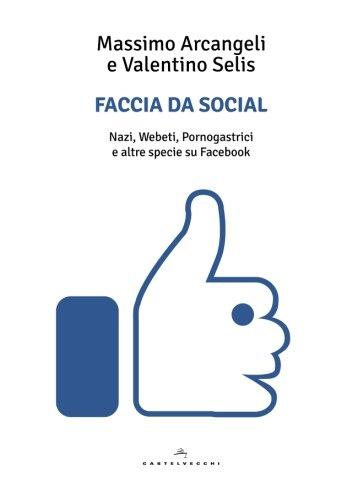 Faccia da social. Nazi, webeti, pornogastrici e altre specie su Facebook